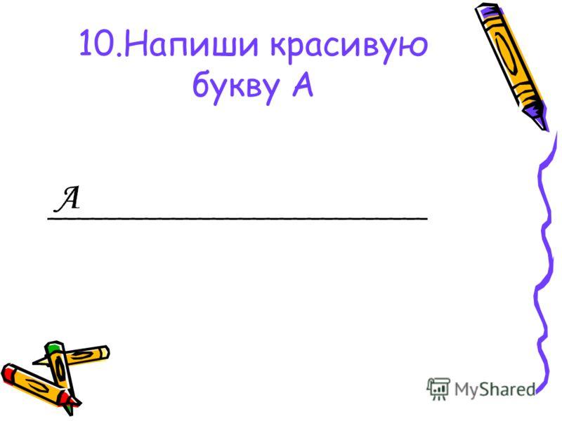 10.Напиши красивую букву А ____________________________