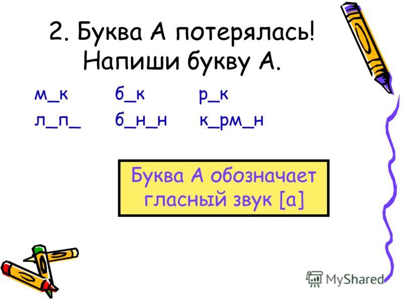 2. Буква А потерялась! Напиши букву А. м_кб_к р_к л_п_б_н_н к_рм_н Буква А обозначает гласный звук [а]