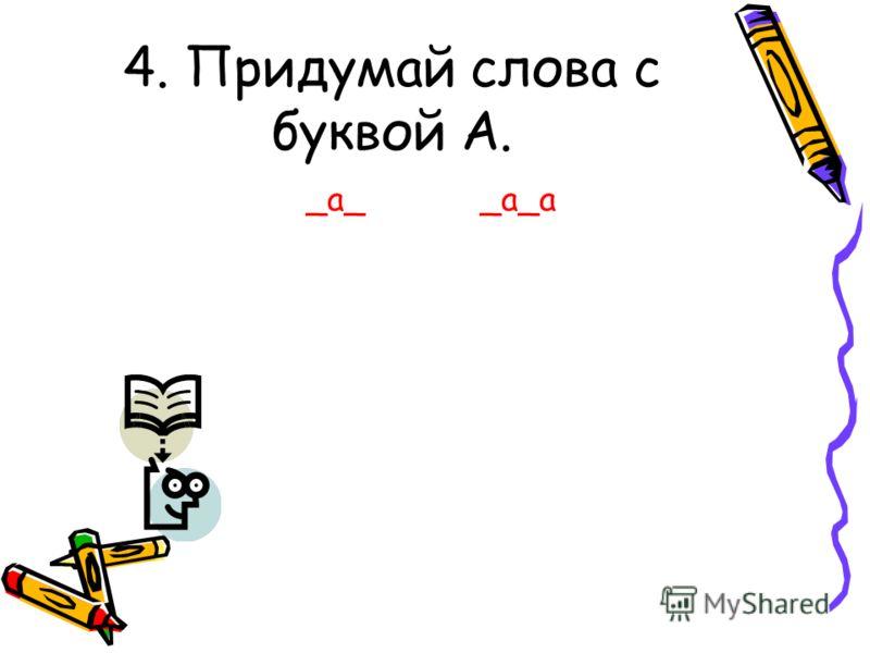 4. Придумай слова с буквой А. _а__а_а