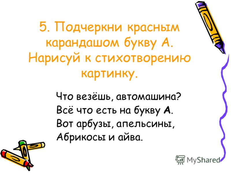 5. Подчеркни красным карандашом букву А. Нарисуй к стихотворению картинку. Что везёшь, автомашина? Всё что есть на букву А. Вот арбузы, апельсины, Абрикосы и айва.