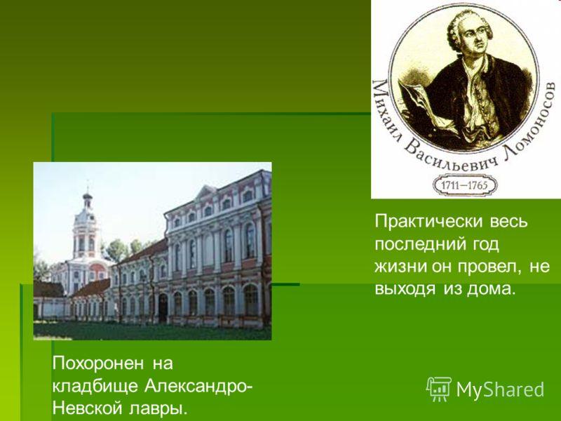 Практически весь последний год жизни он провел, не выходя из дома. Похоронен на кладбище Александро- Невской лавры.