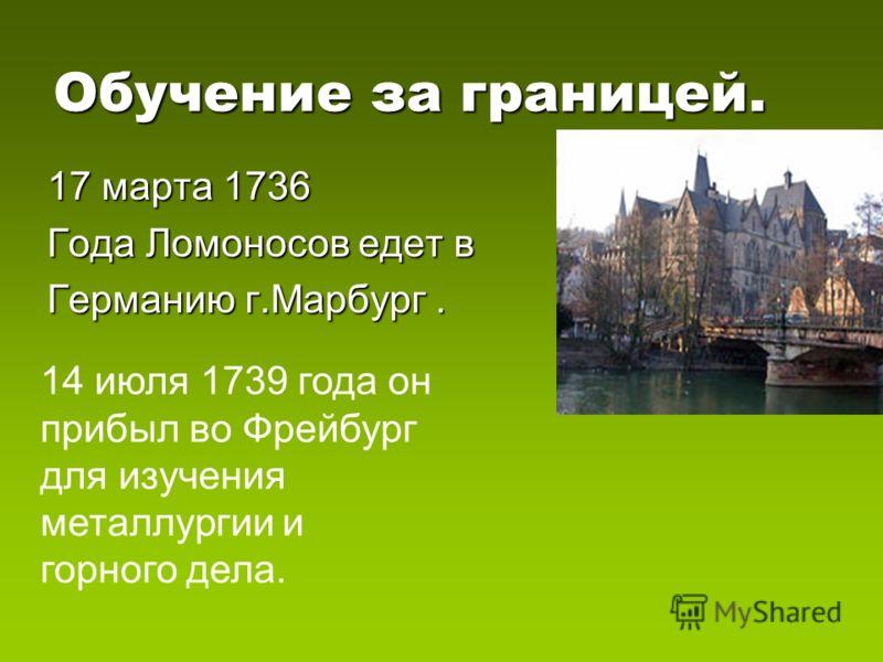 Обучение за границей. 17 марта 1736 Года Ломоносов едет в Германию г.Марбург. 14 июля 1739 года он прибыл во Фрейбург для изучения металлургии и горного дела.