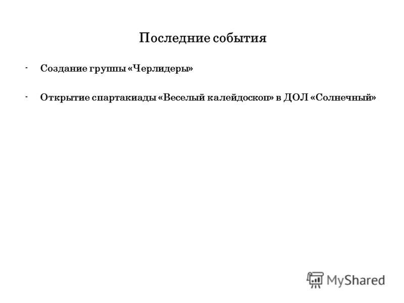 Последние события -Создание группы «Черлидеры» -Открытие спартакиады «Веселый калейдоскоп» в ДОЛ «Солнечный»