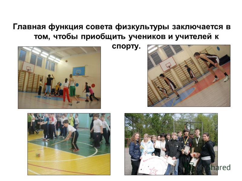 Главная функция совета физкультуры заключается в том, чтобы приобщить учеников и учителей к спорту.