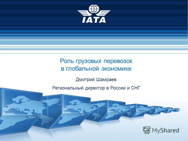 Роль грузовых перевозок в глобальной экономике Дмитрий Шамраев Региональный директор в России и СНГ