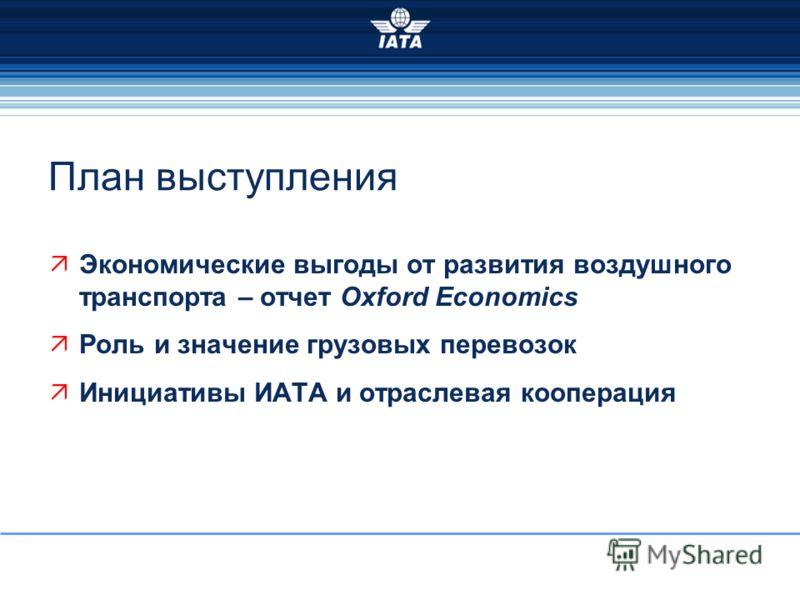 План выступления Экономические выгоды от развития воздушного транспорта – отчет Oxford Economics Роль и значение грузовых перевозок Инициативы ИАТА и отраслевая кооперация
