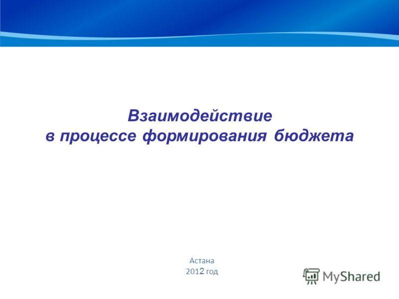 Взаимодействие в процессе формирования бюджета Астана 201 2 год