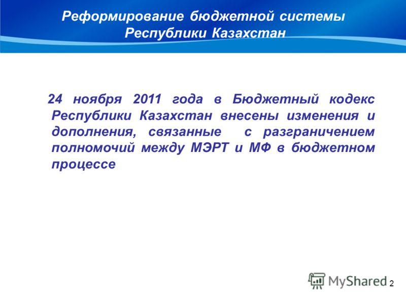 Реформирование бюджетной системы Республики Казахстан 2 24 ноября 2011 года в Бюджетный кодекс Республики Казахстан внесены изменения и дополнения, связанные с разграничением полномочий между МЭРТ и МФ в бюджетном процессе