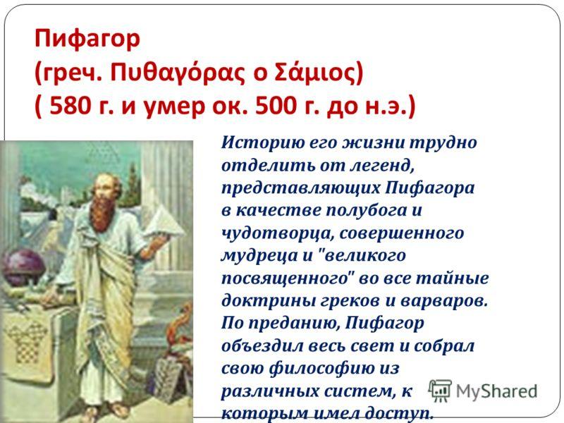 Пифагор ( греч. Πυθαγόρας ο Σάμιος ) ( 580 г. и умер ок. 500 г. до н. э.) Историю его жизни трудно отделить от легенд, представляющих Пифагора в качестве полубога и чудотворца, совершенного мудреца и