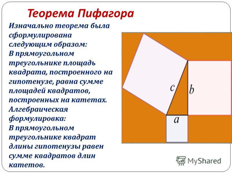 Теорема Пифагора Изначально теорема была сформулирована следующим образом : В прямоугольном треугольнике площадь квадрата, построенного на гипотенузе, равна сумме площадей квадратов, построенных на катетах. Алгебраическая формулировка : В прямоугольн