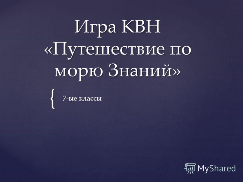 { Игра КВН «Путешествие по морю Знаний» 7-ые классы