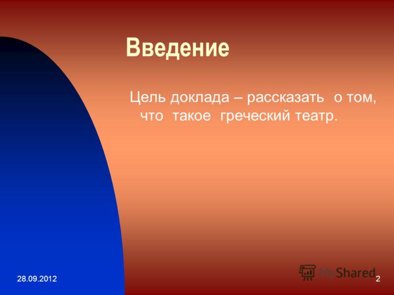 28.09.20122 Введение Цель доклада – рассказать о том, что такое греческий театр.