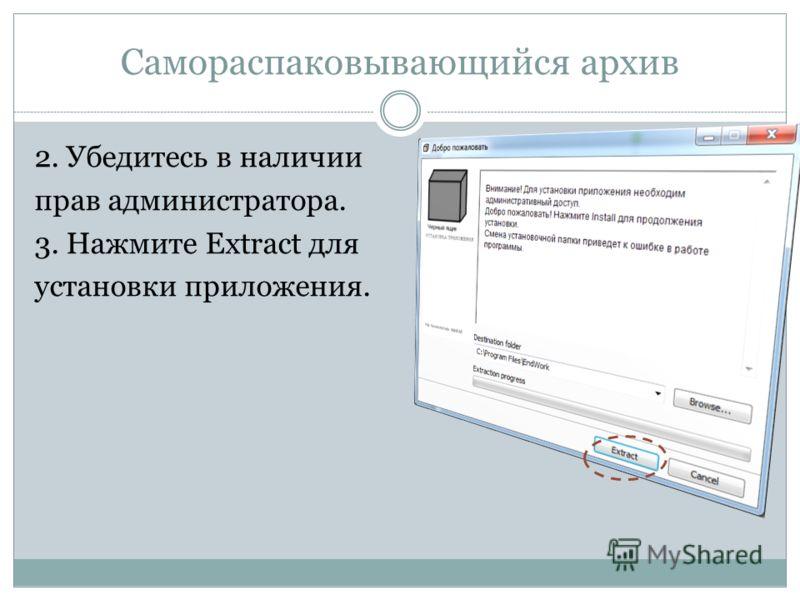 Самораспаковывающийся архив 2. Убедитесь в наличии прав администратора. 3. Нажмите Extract для установки приложения.
