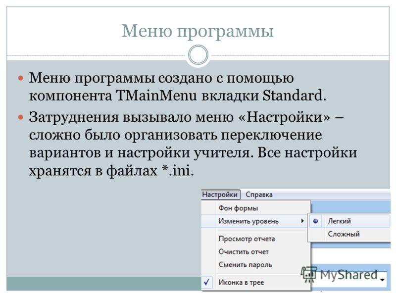 Меню программы Меню программы создано с помощью компонента TMainMenu вкладки Standard. Затруднения вызывало меню «Настройки» – сложно было организовать переключение вариантов и настройки учителя. Все настройки хранятся в файлах *.ini.