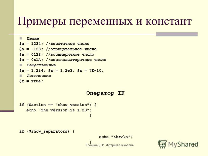 Троицкий Д.И. Интернет-технологии15 Примеры переменных и констант Целые $a = 1234; //десятичное число $a = -123; //отрицательное число $a = 0123; //восьмеричное число $a = 0x1A; //шестнадцатеричное число Вещественные $a = 1.234; $a = 1.2e3; $a = 7E-1