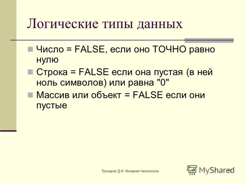 Троицкий Д.И. Интернет-технологии17 Логические типы данных Число = FALSE, если оно ТОЧНО равно нулю Строка = FALSE если она пустая (в ней ноль символов) или равна 0 Массив или объект = FALSE если они пустые