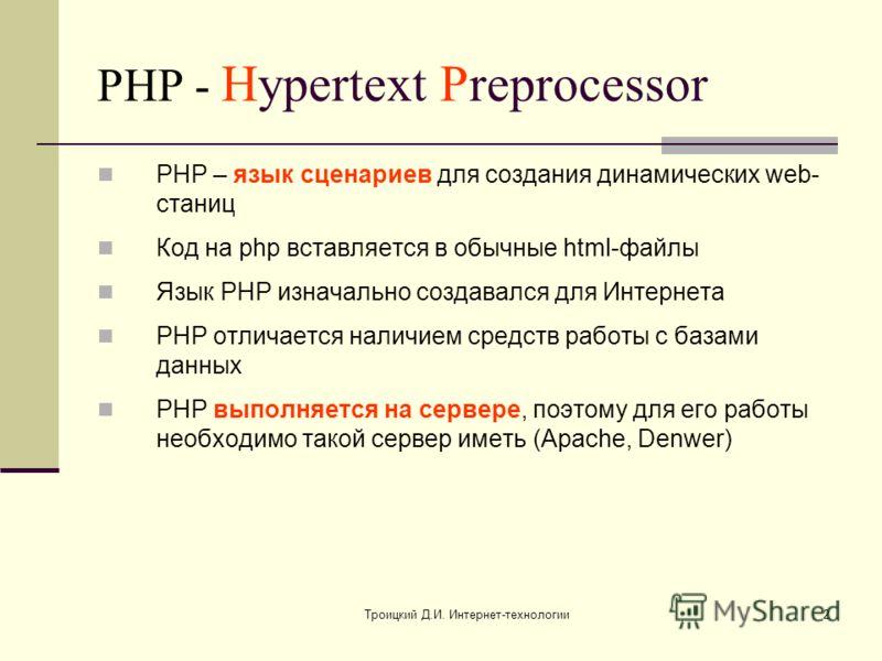Троицкий Д.И. Интернет-технологии2 PHP - Hypertext Preprocessor PHP – язык сценариев для создания динамических web- станиц Код на php вставляется в обычные html-файлы Язык PHP изначально создавался для Интернета PHP отличается наличием средств работы