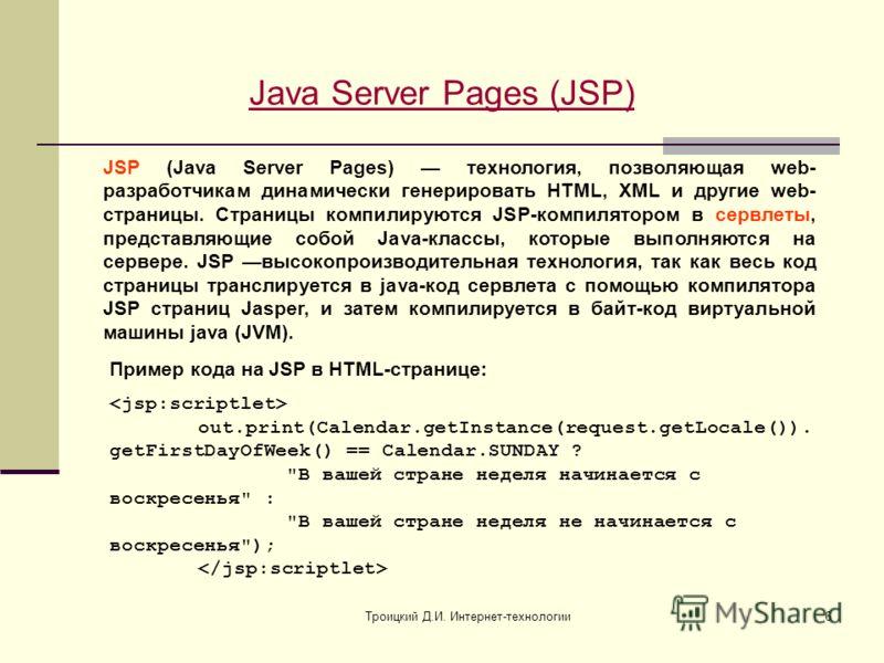 Троицкий Д.И. Интернет-технологии6 Java Server Pages (JSP) JSP (Java Server Pages) технология, позволяющая web- разработчикам динамически генерировать HTML, XML и другие web- страницы. Страницы компилируются JSP-компилятором в сервлеты, представляющи