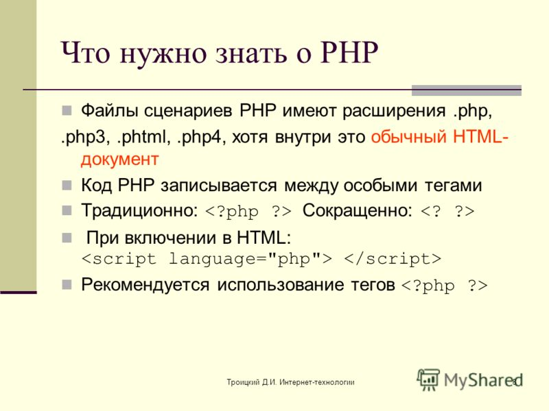 Троицкий Д.И. Интернет-технологии8 Что нужно знать о PHP Файлы сценариев PHP имеют расширения.php,.php3,.phtml,.php4, хотя внутри это обычный HTML- документ Код PHP записывается между особыми тегами Традиционно: Сокращенно: При включении в HTML: Реко