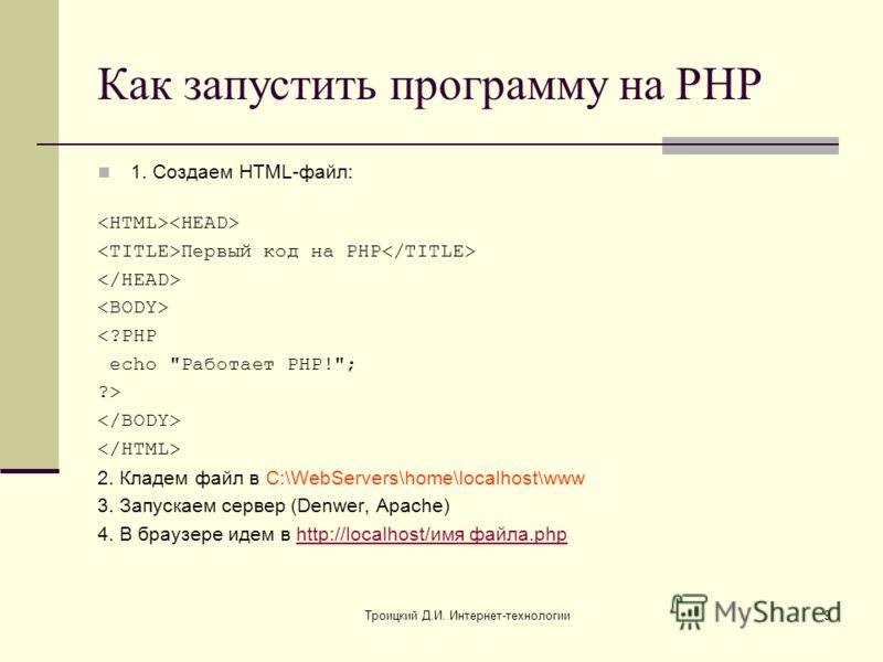 Троицкий Д.И. Интернет-технологии9 Как запустить программу на PHP 1. Создаем HTML-файл: Первый код на PHP  2. Кладем файл в C:\WebServers\home\localhost\www 3. Запускаем сервер (Denwer, Apache) 4. В браузере идем в http://localhost/имя файла.phphttp: