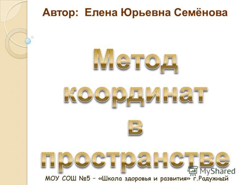 Автор: Елена Юрьевна Семёнова МОУ СОШ 5 – «Школа здоровья и развития» г.Радужный