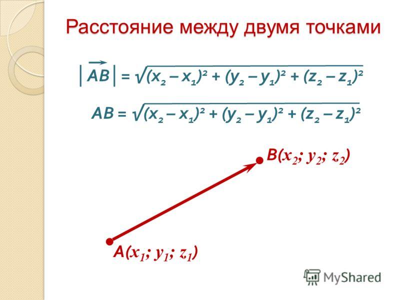 Расстояние между двумя точками A( x 1 ; y 1 ; z 1 ) В( x 2 ; y 2 ; z 2 ) АВ = (x 2 – x 1 ) 2 + (y 2 – y 1 ) 2 + (z 2 – z 1 ) 2