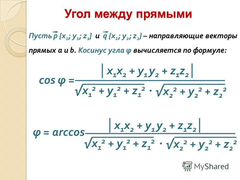Угол между прямыми x 1 x 2 + y 1 y 2 + z 1 z 2 cos φ = x 1 2 + y 1 2 + z 1 2 x 2 2 + y 2 2 + z 2 2 Пусть p {x 1 ; y 1 ; z 1 } и q {x 2 ; y 2 ; z 2 } – направляющие векторы прямых a и b. Косинус угла φ вычисляется по формуле: φ = arccos x 1 x 2 + y 1