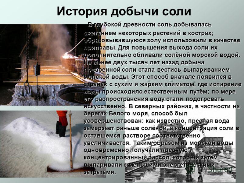В глубокой древности соль добывалась сжиганием некоторых растений в кострах; образовывавшуюся золу использовали в качестве приправы. Для повышения выхода соли их дополнительно обливали солёной морской водой. Не менее двух тысяч лет назад добыча повар