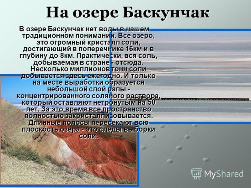 На озере Баскунчак В озере Баскунчак нет воды в нашем традиционном понимании. Все озеро, это огромный кристалл соли, достигающий в поперечнике 16км и в глубину до 8км. Практически, вся соль, добываемая в стране - отсюда. Несколько миллионов тонн соли