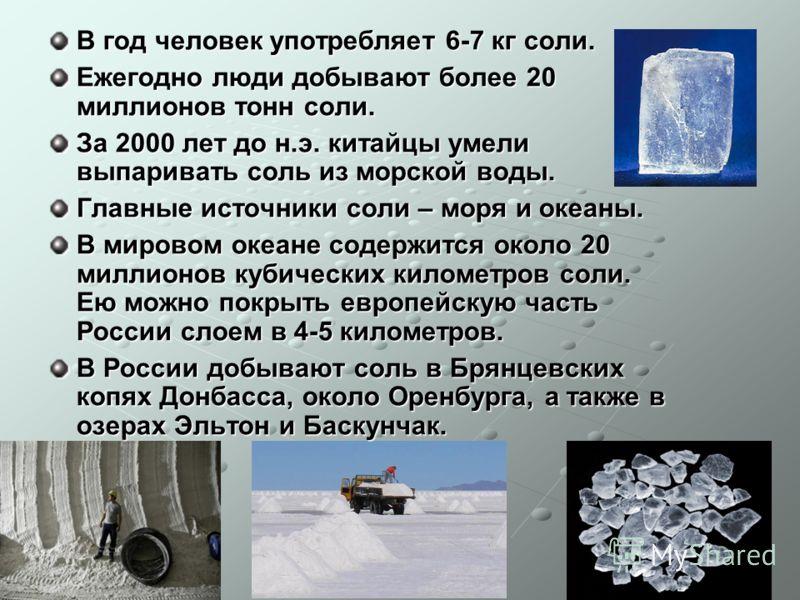 В год человек употребляет 6-7 кг соли. Ежегодно люди добывают более 20 миллионов тонн соли. За 2000 лет до н.э. китайцы умели выпаривать соль из морской воды. Главные источники соли – моря и океаны. В мировом океане содержится около 20 миллионов куби