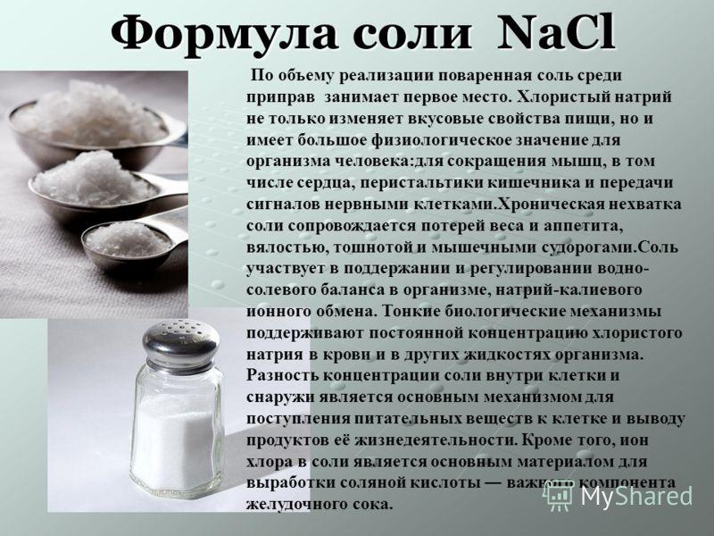 Формула соли NaCl По объему реализации поваренная соль среди приправ занимает первое место. Хлористый натрий не только изменяет вкусовые свойства пищи, но и имеет большое физиологическое значение для организма человека:для сокращения мышц, в том числ