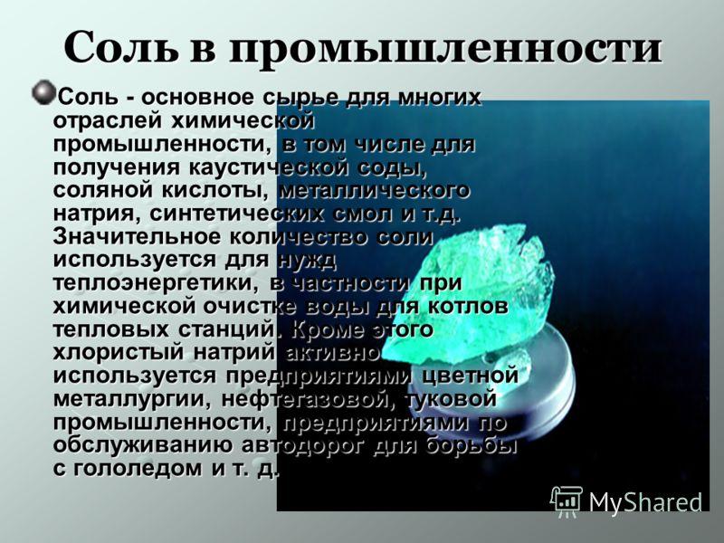 Соль в промышленности Соль - основное сырье для многих отраслей химической промышленности, в том числе для получения каустической соды, соляной кислоты, металлического натрия, синтетических смол и т.д. Значительное количество соли используется для ну