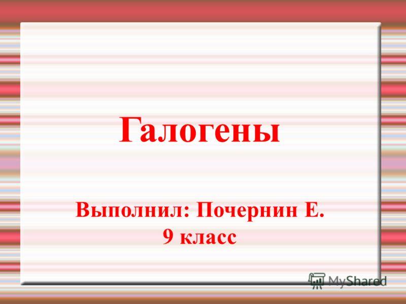 Галогены Выполнил: Почернин Е. 9 класс