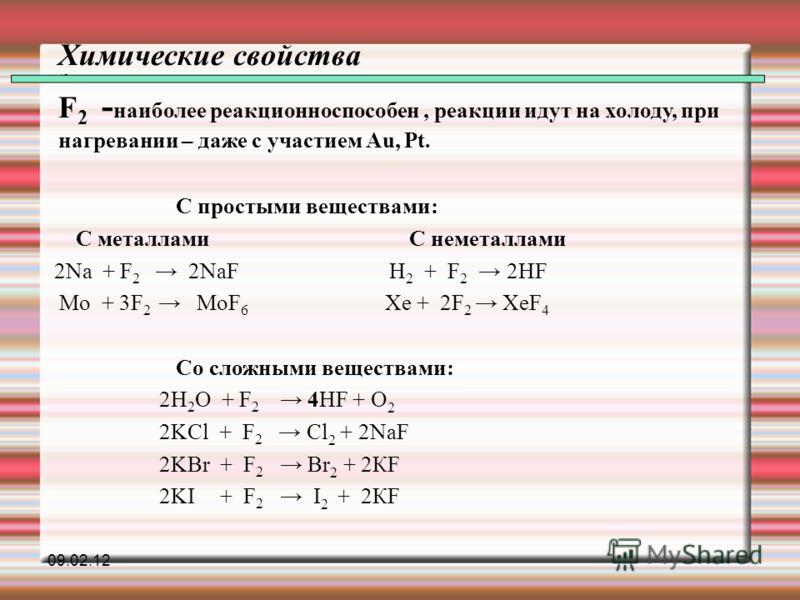 Химические свойства 45 F 2 - наиболее реакционноспособен, реакции идут на холоду, при нагревании – даже с участием Au, Pt. С простыми веществами: С металлами С неметаллами 2Na + F 2 2NaF H 2 + F 2 2HF Mo + 3F 2 MoF 6 Xe + 2F 2 XeF 4 Со сложными вещес