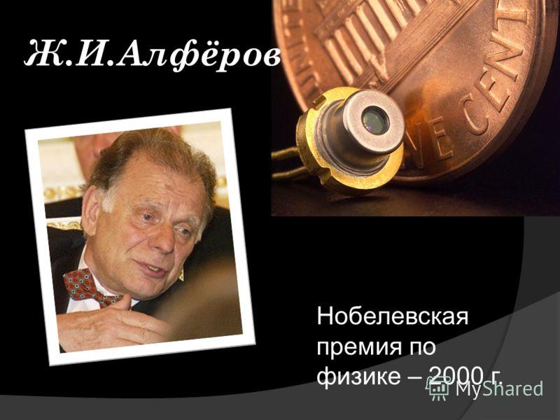 Ж.И.Алфёров Нобелевская премия по физике – 2000 г.