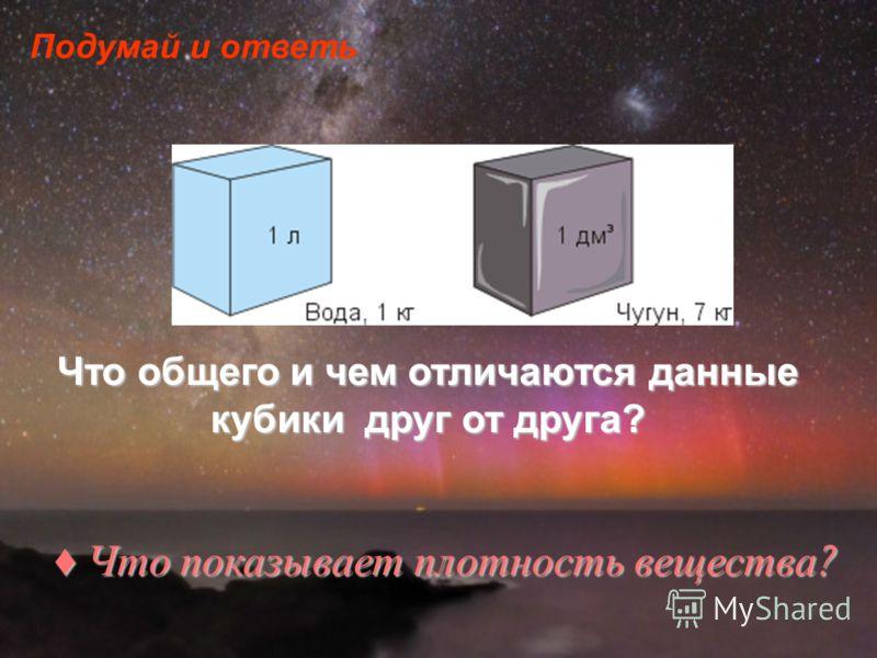Подумай и ответь Что общего и чем отличаются данные кубики друг от друга? Что показывает плотность вещества ? Что показывает плотность вещества ?