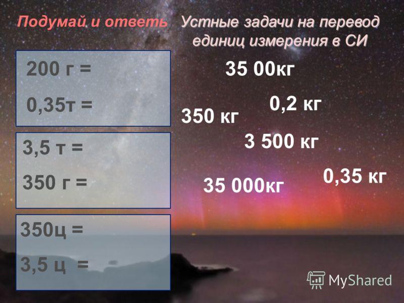Устные задачи на перевод единиц измерения в СИ 200 г = 0,35т = 3,5 т = 350 г = 350ц = 3,5 ц = Подумай и ответь 0,2 кг 3 500 кг 0,35 кг 35 00кг 350 кг 35 000кг
