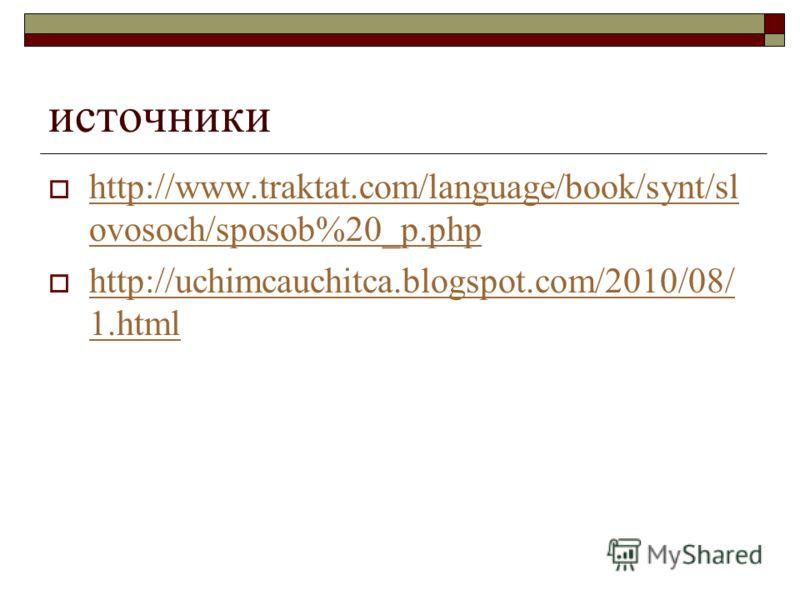 источники http://www.traktat.com/language/book/synt/sl ovosoch/sposob%20_p.php http://www.traktat.com/language/book/synt/sl ovosoch/sposob%20_p.php http://uchimcauchitca.blogspot.com/2010/08/ 1.html http://uchimcauchitca.blogspot.com/2010/08/ 1.html