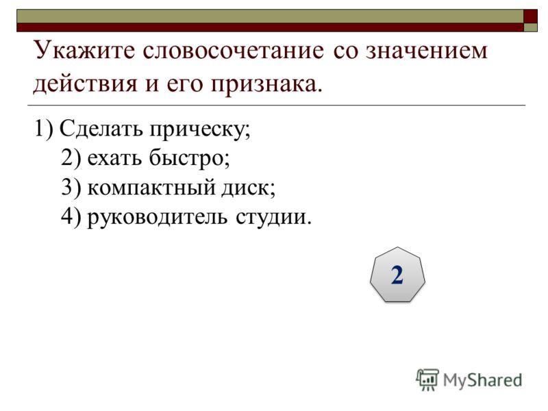 Укажите словосочетание со значением действия и его признака. 1) Сделать прическу; 2) ехать быстро; 3) компактный диск; 4) руководитель студии. 2 2