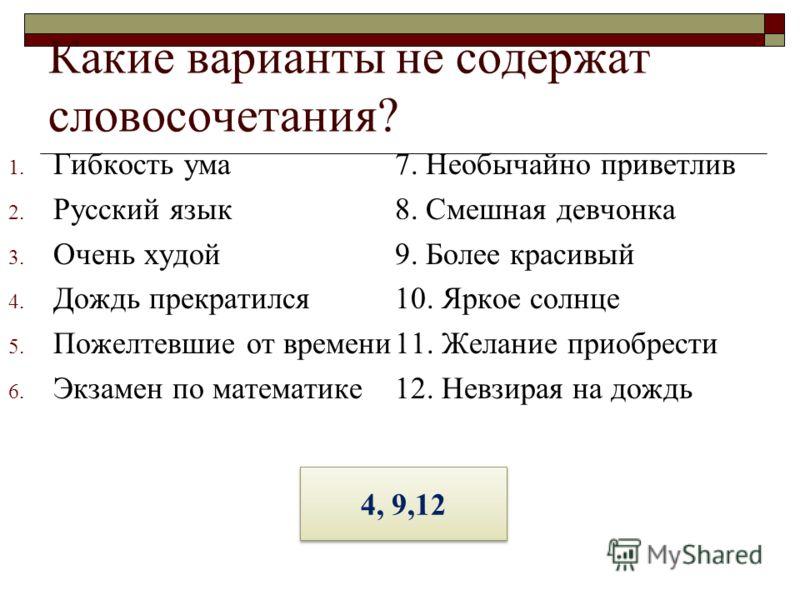 Какие варианты не содержат словосочетания? 1. Гибкость ума 2. Русский язык 3. Очень худой 4. Дождь прекратился 5. Пожелтевшие от времени 6. Экзамен по математике 7. Необычайно приветлив 8. Смешная девчонка 9. Более красивый 10. Яркое солнце 11. Желан