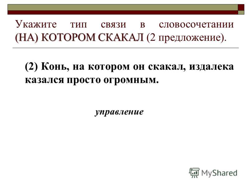 (НА) КОТОРОМ СКАКАЛ Укажите тип связи в словосочетании (НА) КОТОРОМ СКАКАЛ (2 предложение). (2) Конь, на котором он скакал, издалека казался просто огромным. управление