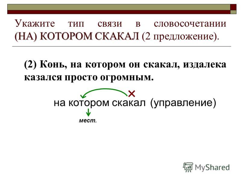(НА) КОТОРОМ СКАКАЛ Укажите тип связи в словосочетании (НА) КОТОРОМ СКАКАЛ (2 предложение). (2) Конь, на котором он скакал, издалека казался просто огромным. на котором скакал мест. (управление)
