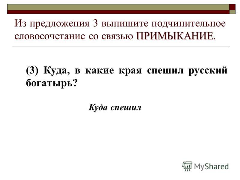 ПРИМЫКАНИЕ Из предложения 3 выпишите подчинительное словосочетание со связью ПРИМЫКАНИЕ. (3) Куда, в какие края спешил русский богатырь? Куда спешил