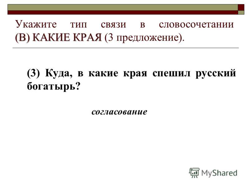(В) КАКИЕ КРАЯ Укажите тип связи в словосочетании (В) КАКИЕ КРАЯ (3 предложение). (3) Куда, в какие края спешил русский богатырь? согласование