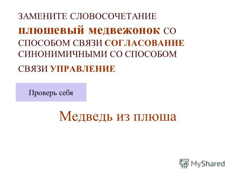 ЗАМЕНИТЕ СЛОВОСОЧЕТАНИЕ плюшевый медвежонок СО СПОСОБОМ СВЯЗИ СОГЛАСОВАНИЕ СИНОНИМИЧНЫМИ СО СПОСОБОМ СВЯЗИ УПРАВЛЕНИЕ Медведь из плюша Проверь себя