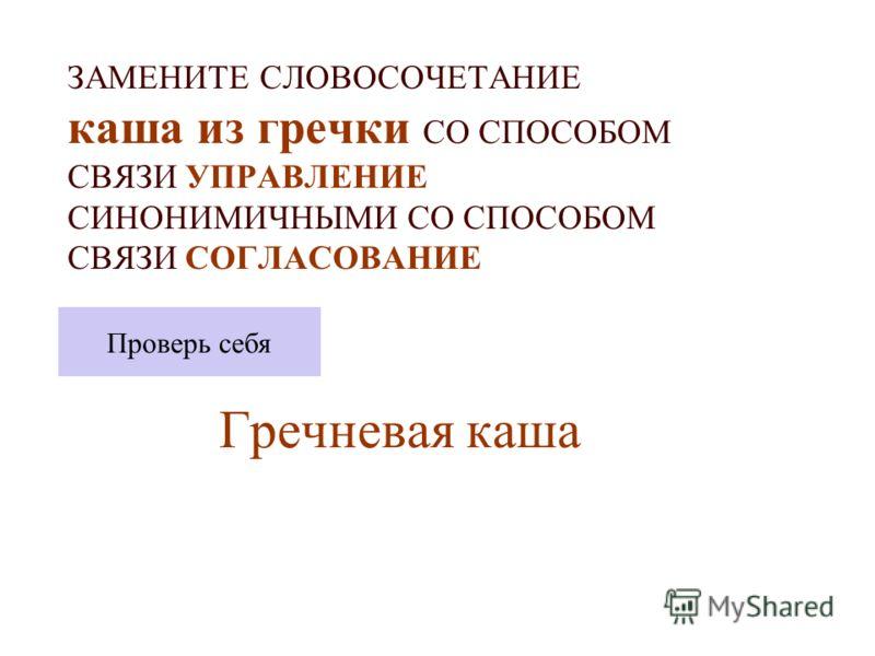 ЗАМЕНИТЕ СЛОВОСОЧЕТАНИЕ каша из гречки СО СПОСОБОМ СВЯЗИ УПРАВЛЕНИЕ СИНОНИМИЧНЫМИ СО СПОСОБОМ СВЯЗИ СОГЛАСОВАНИЕ Гречневая каша Проверь себя