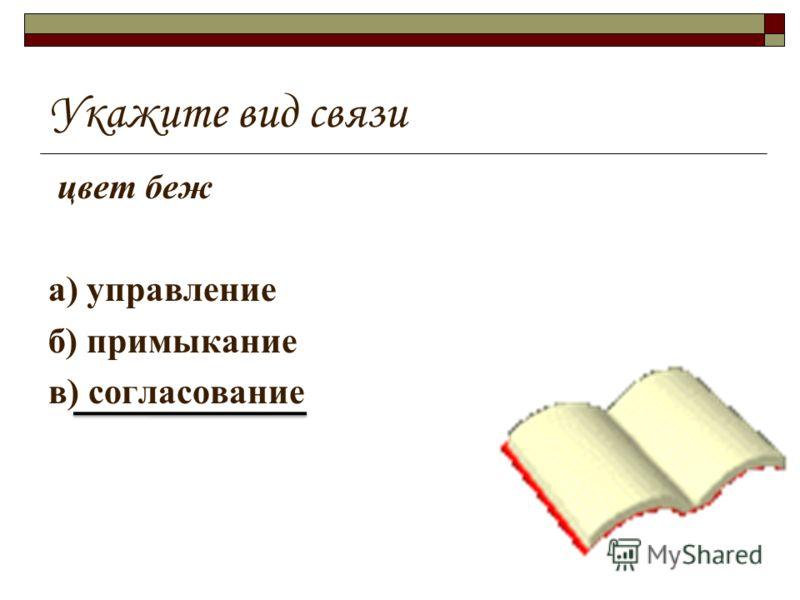 Укажите вид связи цвет беж а) управление б) примыкание в) согласование