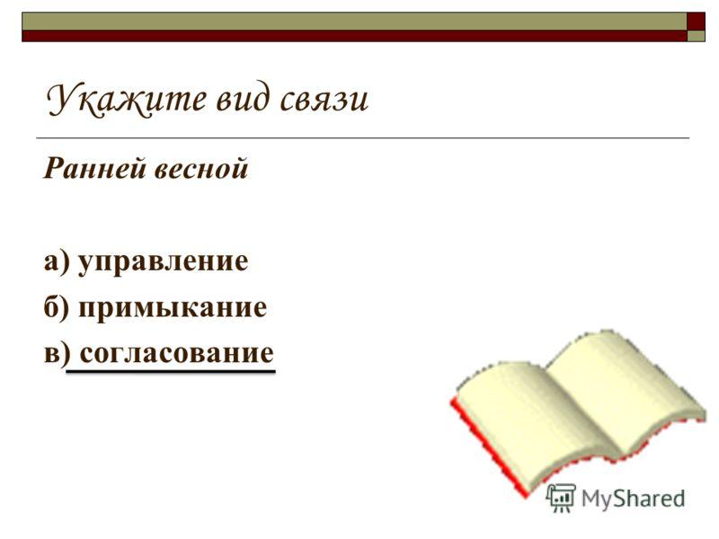 Укажите вид связи Ранней весной а) управление б) примыкание в) согласование