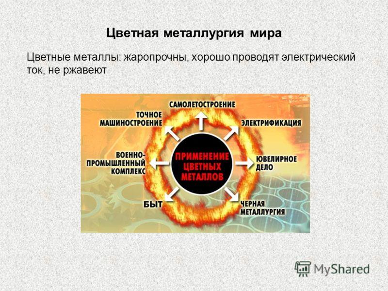 Цветная металлургия мира Цветные металлы: жаропрочны, хорошо проводят электрический ток, не ржавеют