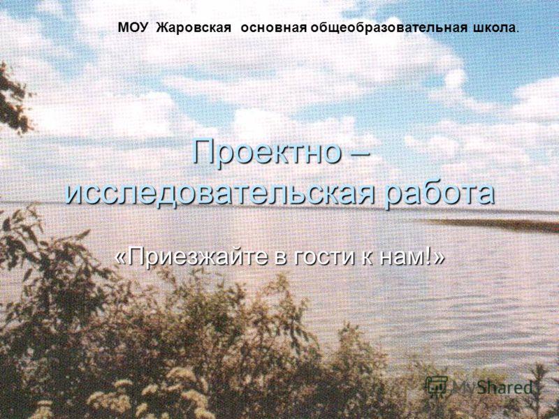 Проектно – исследовательская работа «Приезжайте в гости к нам!» МОУ Жаровская основная общеобразовательная школа.